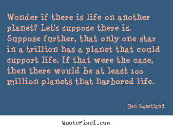 Wonder if there is life on another planet? let's suppose there.. Ben Sweetland popular inspirational quotes