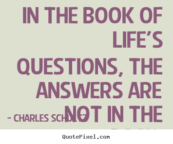 Charles Schultz picture quotes - In the book of life's questions, the answers are.. - Inspirational sayings