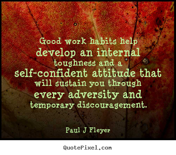 Inspirational quotes - Good work habits help develop an internal toughness..