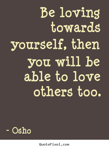 Be loving towards yourself, then you will be able to love.. Osho best inspirational quotes