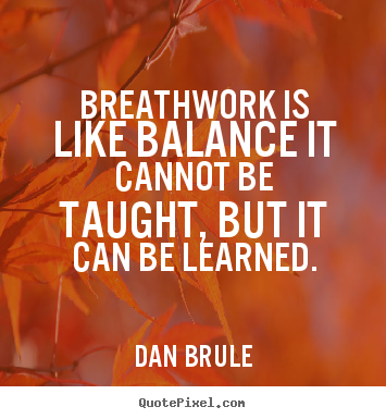 Dan Brule picture quotes - Breathwork is like balance it cannot be taught, but it can be learned. - Inspirational quote