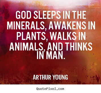 Arthur Young poster quotes - God sleeps in the minerals, awakens in plants, walks in animals, and.. - Inspirational quote