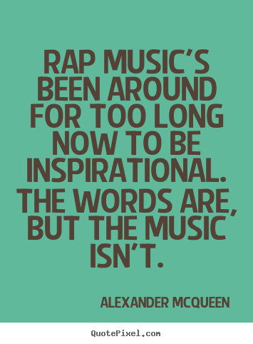 Rap music's been around for too long now to be inspirational... Alexander McQueen  inspirational quotes