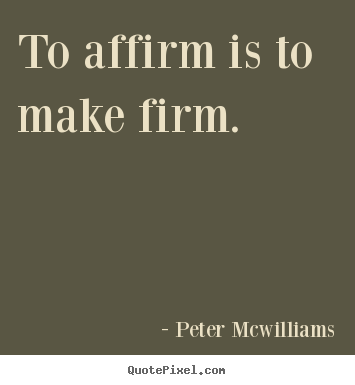 Quote about inspirational - To affirm is to make firm.