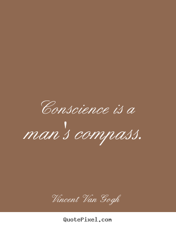 Conscience is a man's compass. Vincent Van Gogh greatest inspirational quote