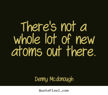 There's not a whole lot of new atoms out.. Denny Mcdonough  inspirational quotes