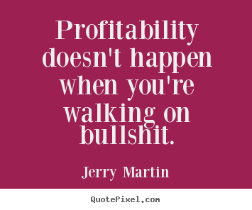 Jerry Martin picture quotes - Profitability doesn\'t happen ...
