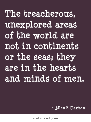 Inspirational quotes - The treacherous, unexplored areas of the world are..