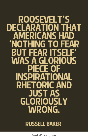 Roosevelt's declaration that americans had 'nothing to fear but fear.. Russell Baker  inspirational sayings