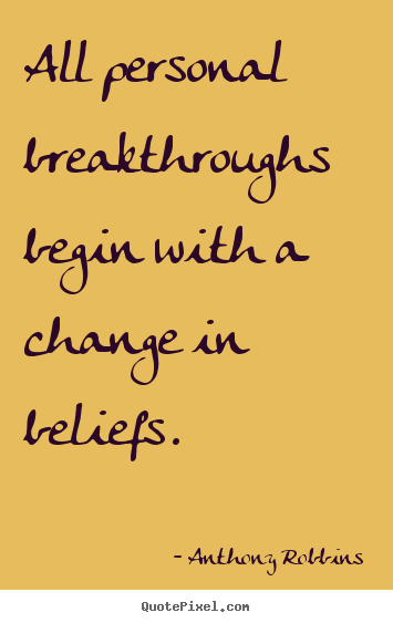 All personal breakthroughs begin with a change in beliefs. Anthony Robbins popular inspirational quotes