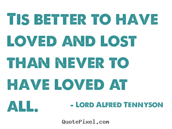 Quotes about inspirational - Tis better to have loved and lost than never..