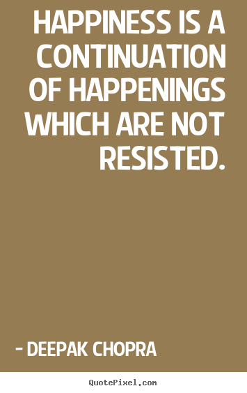 Deepak Chopra picture quotes - Happiness is a continuation of happenings which are not resisted. - Inspirational quote