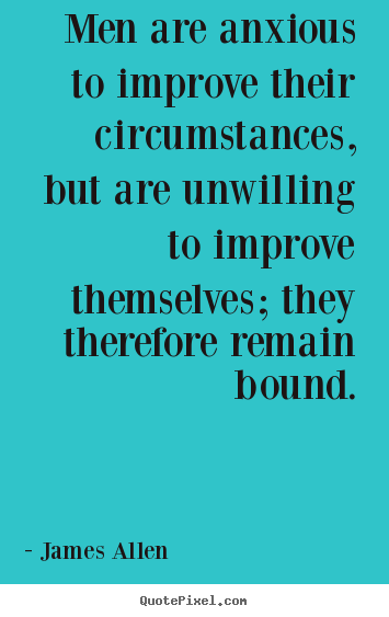 James Allen picture quotes - Men are anxious to improve their circumstances,.. - Inspirational quotes