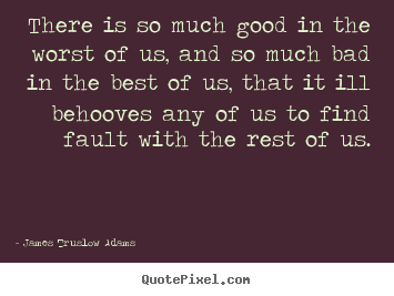 There is so much good in the worst of us, and so much.. James Truslow Adams greatest inspirational quote