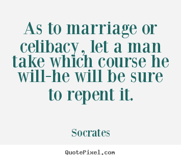 Quote about inspirational - As to marriage or celibacy, let a man take which..