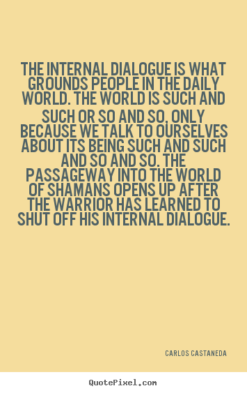 The internal dialogue is what grounds people in the daily world... Carlos Castaneda  inspirational quotes