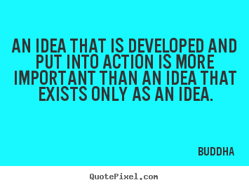 An idea that is developed and put into action is more.. Buddha  inspirational quotes