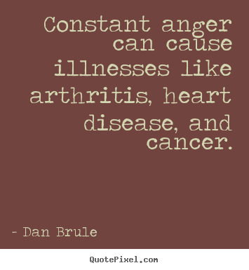 Quotes about inspirational - Constant anger can cause illnesses like arthritis, heart..