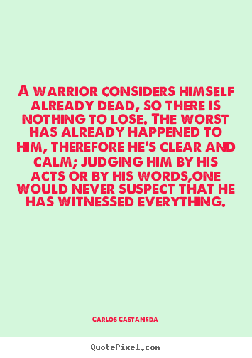 Sayings about inspirational - A warrior considers himself already dead, so..