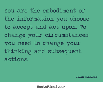Inspirational quotes - You are the embodiment of the information you choose to accept..