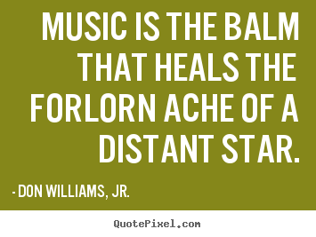 Inspirational sayings - Music is the balm that heals the forlorn ache of a distant star.