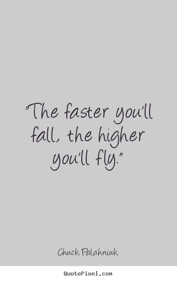 "Chuck Palahniuk picture quotes - ""the faster you'll fall, the higher you'll fly."" - Inspirational quotes"