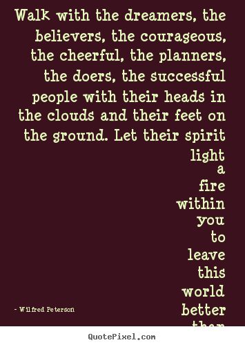 Wilfred Peterson picture quotes - Walk with the dreamers, the believers, the courageous, the.. - Inspirational quotes