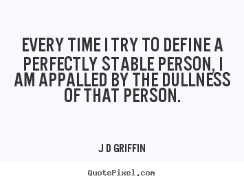Every time i try to define a perfectly stable person, i.. J D Griffin  inspirational quote