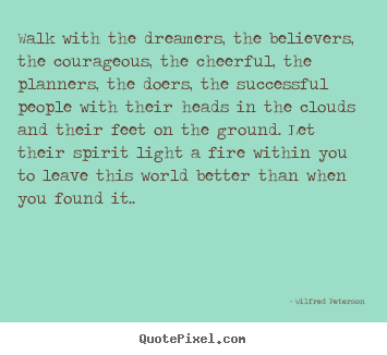 Walk with the dreamers, the believers, the courageous,.. Wilfred Peterson popular inspirational quotes
