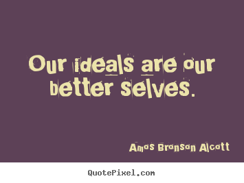 Inspirational quotes - Our ideals are our better selves.