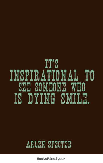 Quote about inspirational - It's inspirational to see someone who is dying..