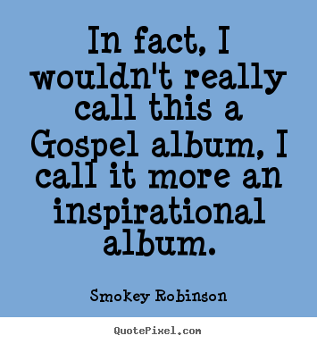 Quotes about inspirational - In fact, i wouldn't really call this a gospel album,..