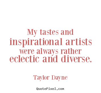 My tastes and inspirational artists were always rather eclectic.. Taylor Dayne great inspirational quotes