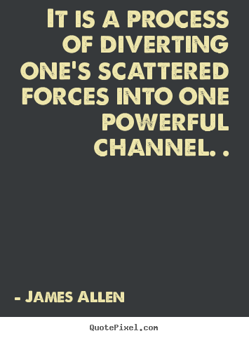 Inspirational quotes - It is a process of diverting one's scattered forces into one powerful..