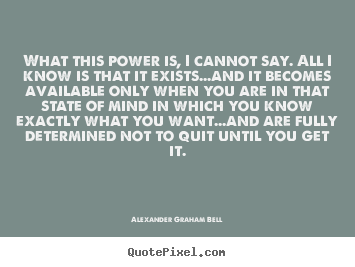 Inspirational quote - What this power is, i cannot say. all i know is that it exists...and..