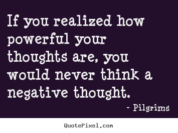 Inspirational quote - If you realized how powerful your thoughts are, you would never..