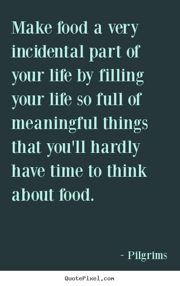 Make food a very incidental part of your life by filling your life.. Pilgrims top inspirational quotes