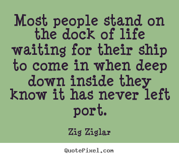 Inspirational quotes - Most people stand on the dock of life waiting for their ship to come..