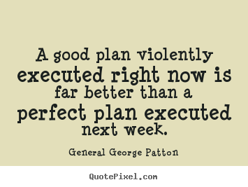 A good plan violently executed right now is far better than.. General George Patton best inspirational quotes