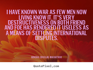 Quote about inspirational - I have known war as few men now living know it. it's..