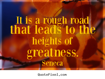 Inspirational quotes - It is a rough road that leads to the heights of greatness.