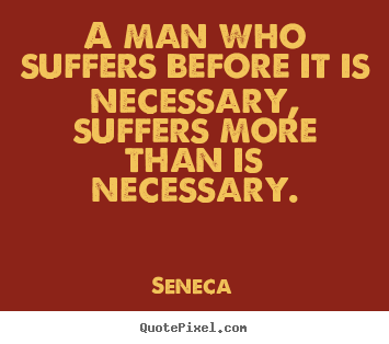 Create custom poster quotes about inspirational - A man who suffers before it is necessary, suffers..