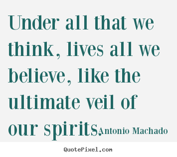 Under all that we think, lives all we believe, like the ultimate veil.. Antonio Machado best inspirational quote