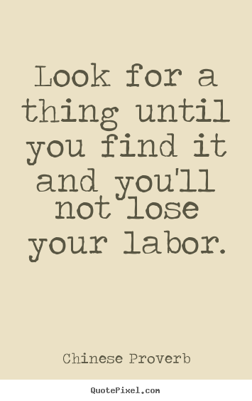 Inspirational quotes - Look for a thing until you find it and you'll not lose your labor.