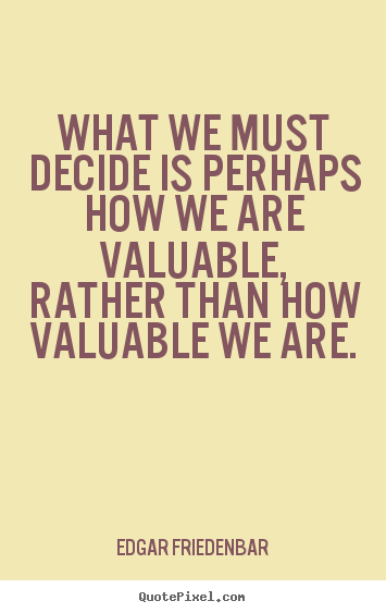 Edgar Friedenbar picture quote - What we must decide is perhaps how we are valuable, rather.. - Inspirational quotes