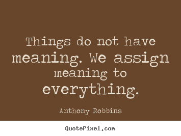 Things do not have meaning. we assign meaning.. Anthony Robbins  inspirational quotes