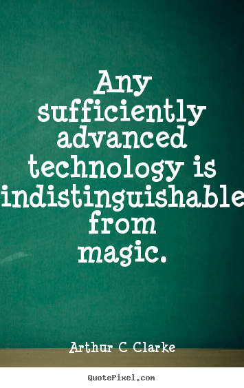 Any sufficiently advanced technology is indistinguishable from magic. Arthur C Clarke popular inspirational quotes