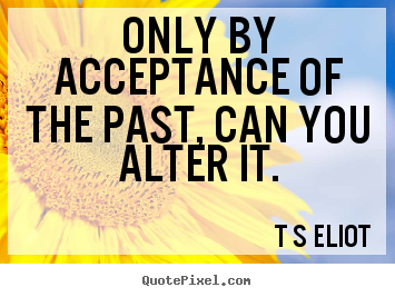Inspirational quotes - Only by acceptance of the past, can you alter it.