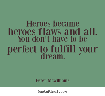 Quotes about inspirational - Heroes became heroes flaws and all. you don't have to be perfect..