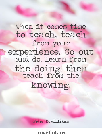 Quotes about inspirational - When it comes time to teach, teach from your experience...